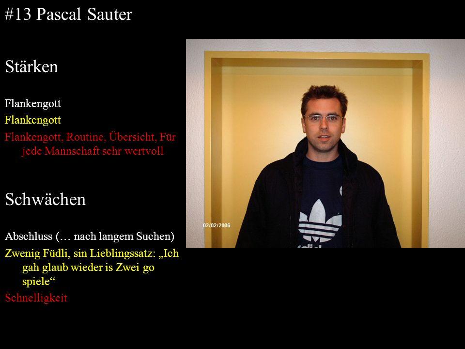 #13 Pascal Sauter Stärken Flankengott Flankengott, Routine, Übersicht, Für jede Mannschaft sehr wertvoll Schwächen Abschluss (… nach langem Suchen) Zw