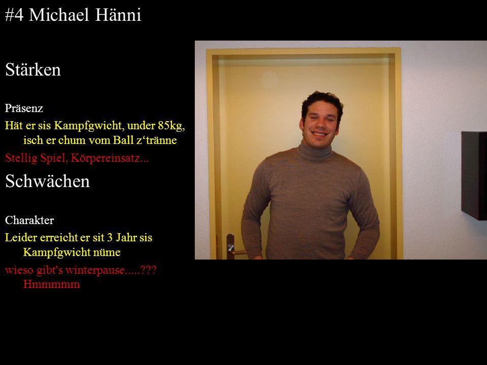 #4 Michael Hänni Stärken Präsenz Hät er sis Kampfgwicht, under 85kg, isch er chum vom Ball ztränne Stellig Spiel, Körpereinsatz... Schwächen Charakter