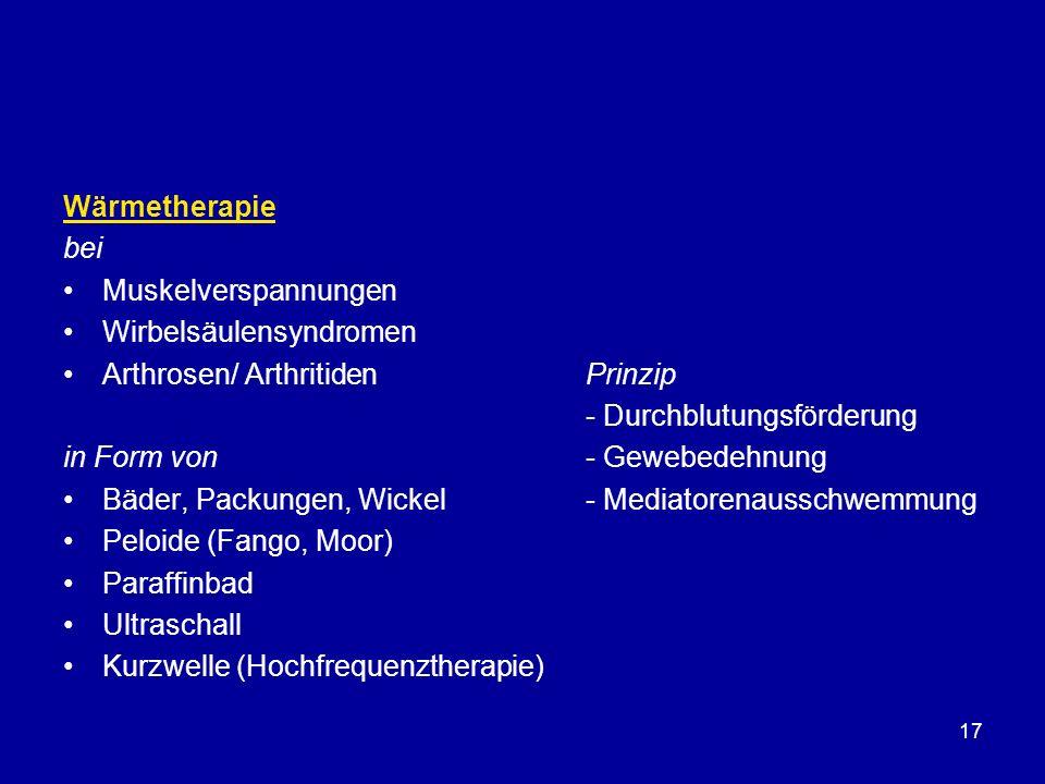 17 Wärmetherapie bei Muskelverspannungen Wirbelsäulensyndromen Arthrosen/ ArthritidenPrinzip - Durchblutungsförderung in Form von- Gewebedehnung Bäder