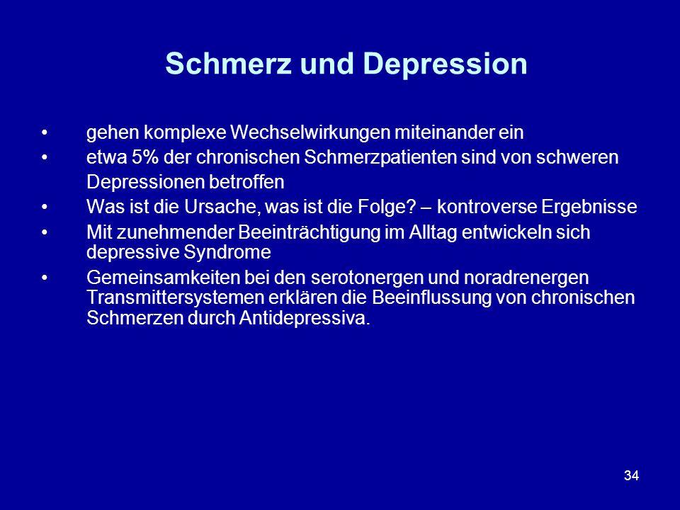 34 Schmerz und Depression gehen komplexe Wechselwirkungen miteinander ein etwa 5% der chronischen Schmerzpatienten sind von schweren Depressionen betr