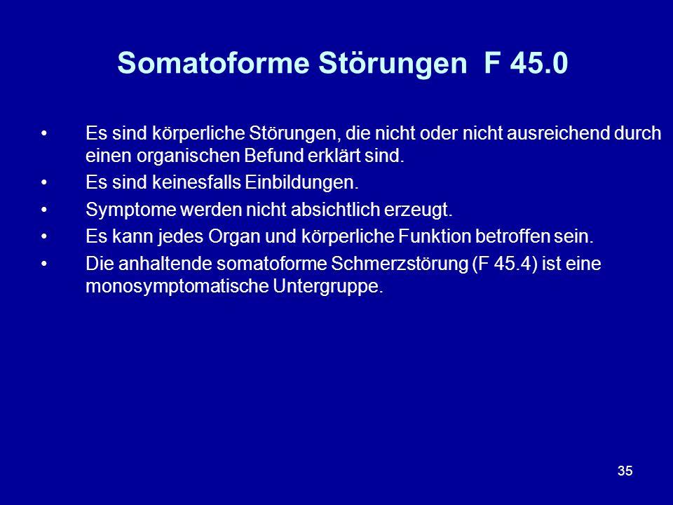 35 Somatoforme Störungen F 45.0 Es sind körperliche Störungen, die nicht oder nicht ausreichend durch einen organischen Befund erklärt sind. Es sind k