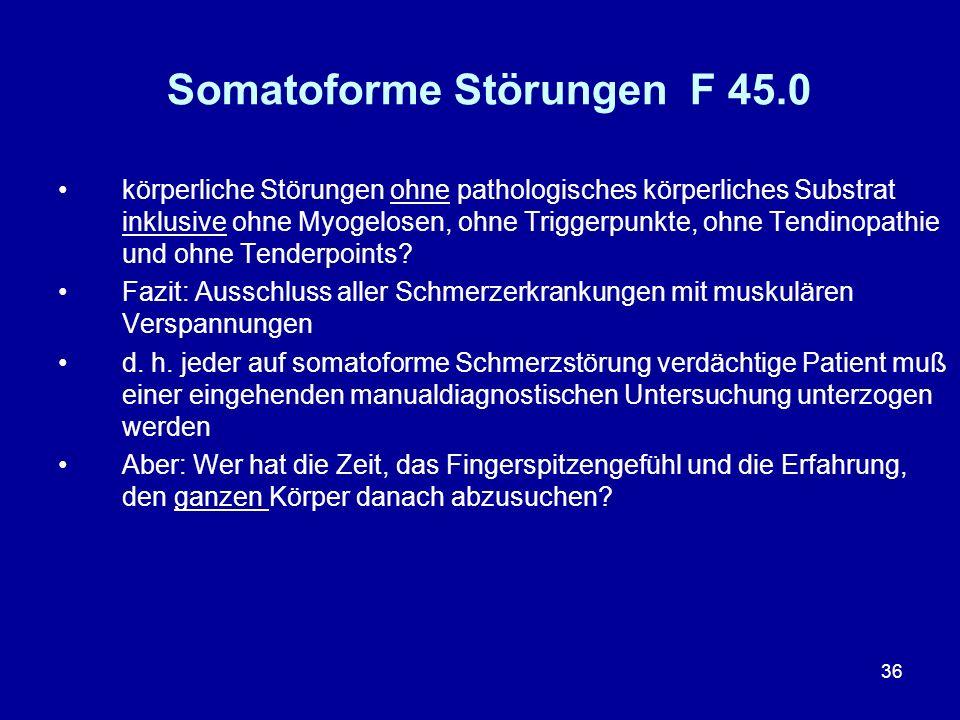 36 Somatoforme Störungen F 45.0 körperliche Störungen ohne pathologisches körperliches Substrat inklusive ohne Myogelosen, ohne Triggerpunkte, ohne Te