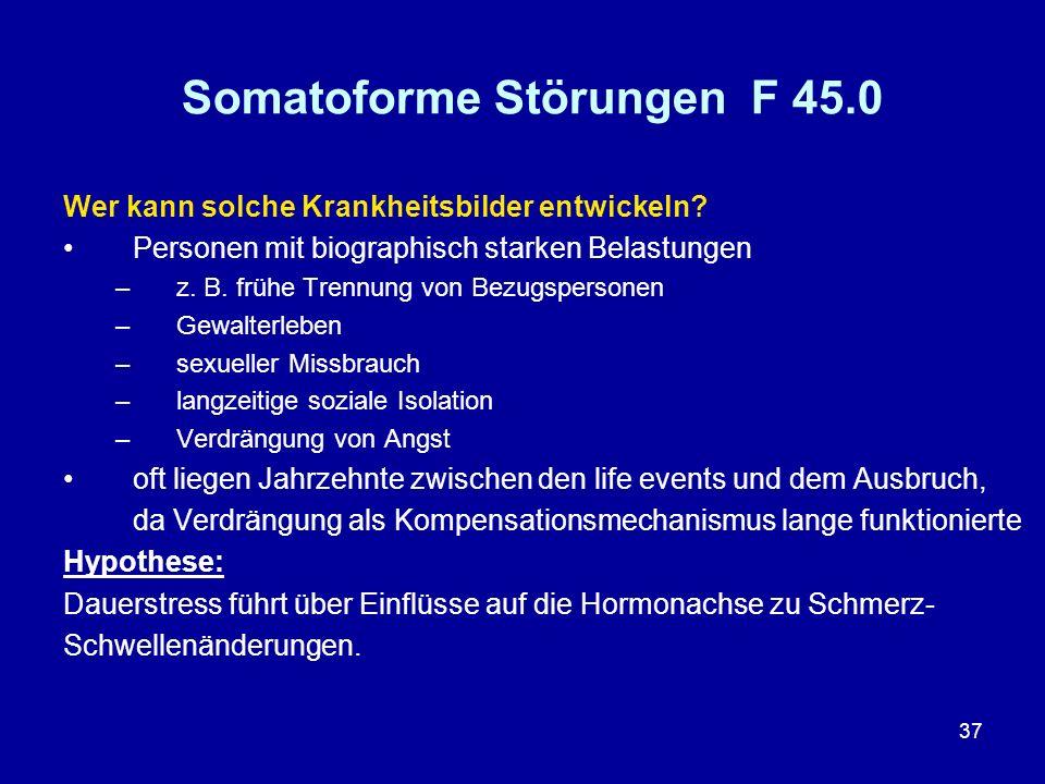 37 Somatoforme Störungen F 45.0 Wer kann solche Krankheitsbilder entwickeln? Personen mit biographisch starken Belastungen –z. B. frühe Trennung von B