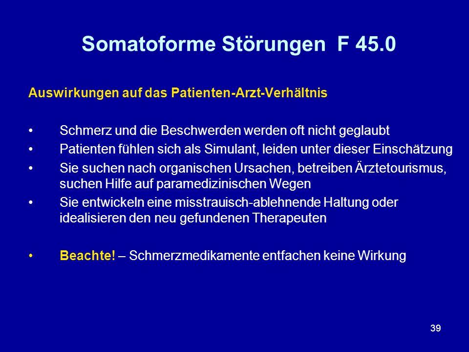 39 Somatoforme Störungen F 45.0 Auswirkungen auf das Patienten-Arzt-Verhältnis Schmerz und die Beschwerden werden oft nicht geglaubt Patienten fühlen