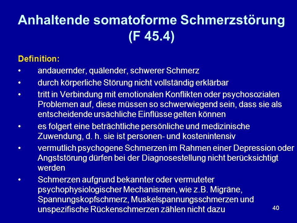 40 Anhaltende somatoforme Schmerzstörung (F 45.4) Definition: andauernder, quälender, schwerer Schmerz durch körperliche Störung nicht vollständig erk