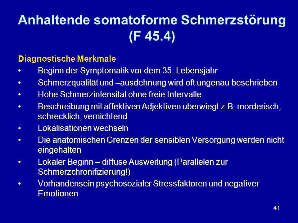 41 Anhaltende somatoforme Schmerzstörung (F 45.4) Diagnostische Merkmale Beginn der Symptomatik vor dem 35. Lebensjahr Schmerzqualität und –ausdehnung
