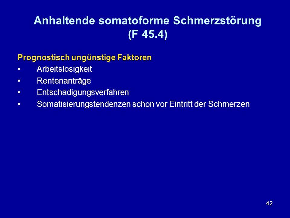 42 Anhaltende somatoforme Schmerzstörung (F 45.4) Prognostisch ungünstige Faktoren Arbeitslosigkeit Rentenanträge Entschädigungsverfahren Somatisierun