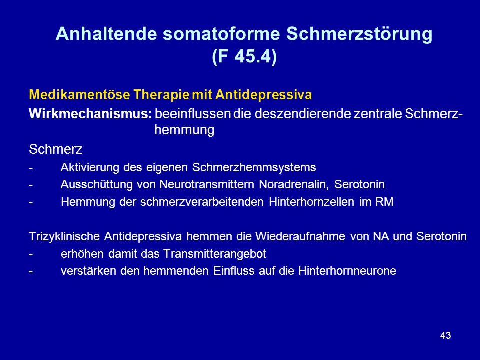 43 Anhaltende somatoforme Schmerzstörung (F 45.4) Medikamentöse Therapie mit Antidepressiva Wirkmechanismus: beeinflussen die deszendierende zentrale