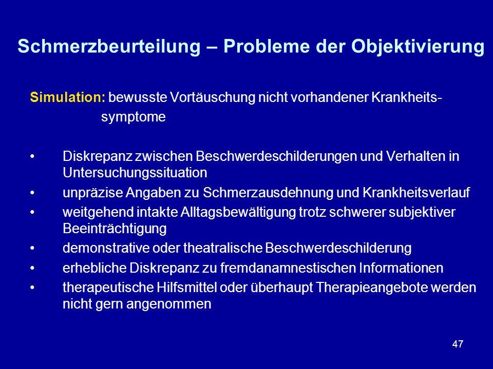 47 Schmerzbeurteilung – Probleme der Objektivierung Simulation: bewusste Vortäuschung nicht vorhandener Krankheits- symptome Diskrepanz zwischen Besch