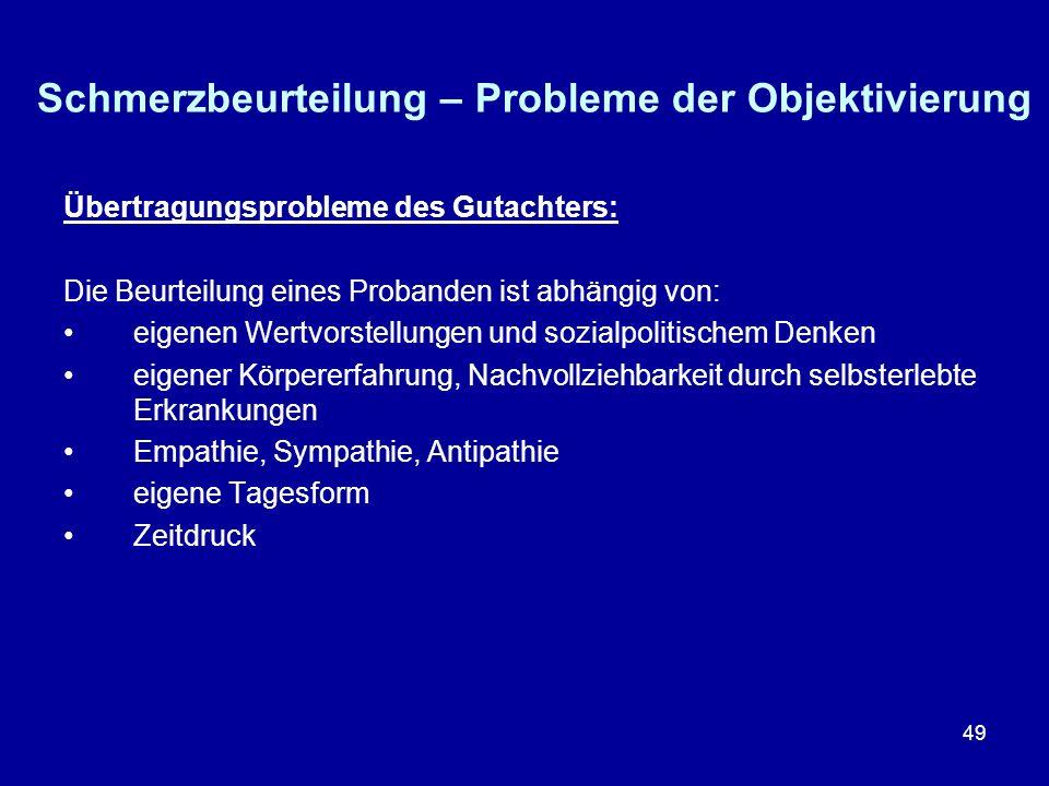49 Schmerzbeurteilung – Probleme der Objektivierung Übertragungsprobleme des Gutachters: Die Beurteilung eines Probanden ist abhängig von: eigenen Wer
