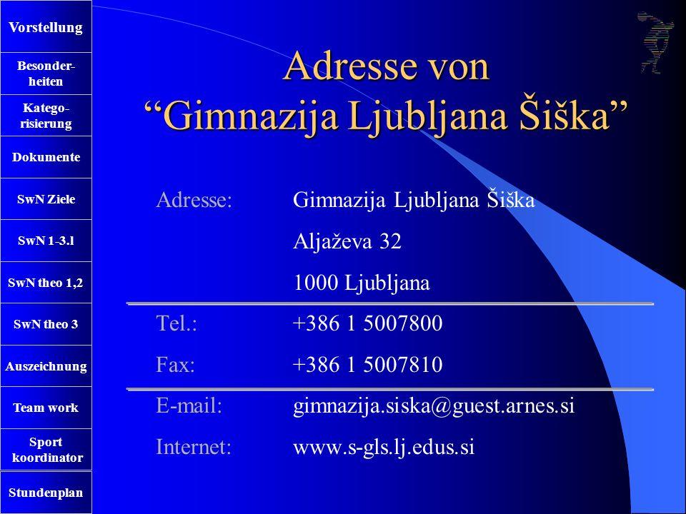 SwN Ziele SwN 1-3.l SwN theo 1,2 SwN theo 3 Auszeichnung Team work Sport koordinator Stundenplan Besonder- heiten Katego- risierung Dokumente Vorstellung Adresse von Gimnazija Ljubljana Šiška Adresse: Gimnazija Ljubljana Šiška Aljaževa 32 1000 Ljubljana Tel.:+386 1 5007800 Fax:+386 1 5007810 E-mail: gimnazija.siska@guest.arnes.si Internet:www.s-gls.lj.edus.si