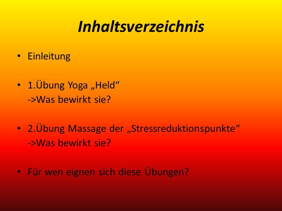 Inhaltsverzeichnis Einleitung 1.Übung Yoga Held ->Was bewirkt sie? 2.Übung Massage der Stressreduktionspunkte ->Was bewirkt sie? Für wen eignen sich d