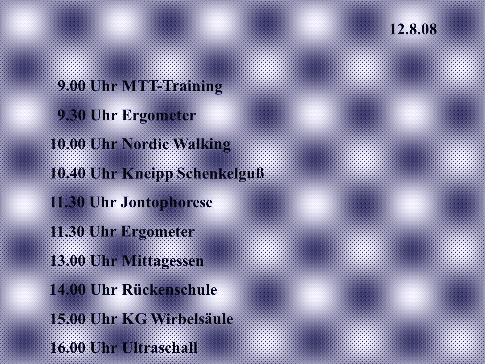 12.8.08 9.00 Uhr MTT-Training 9.30 Uhr Ergometer 10.00 Uhr Nordic Walking 10.40 Uhr Kneipp Schenkelguß 11.30 Uhr Jontophorese 11.30 Uhr Ergometer 13.00 Uhr Mittagessen 14.00 Uhr Rückenschule 15.00 Uhr KG Wirbelsäule 16.00 Uhr Ultraschall