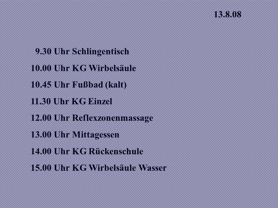 13.8.08 9.30 Uhr Schlingentisch 10.00 Uhr KG Wirbelsäule 10.45 Uhr Fußbad (kalt) 11.30 Uhr KG Einzel 12.00 Uhr Reflexzonenmassage 13.00 Uhr Mittagessen 14.00 Uhr KG Rückenschule 15.00 Uhr KG Wirbelsäule Wasser
