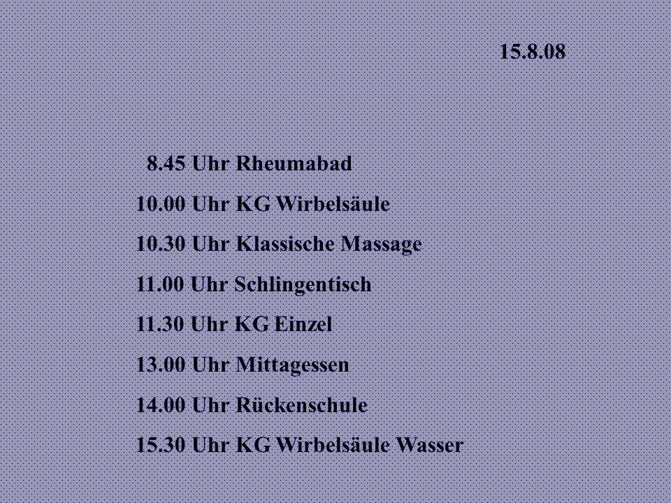 15.8.08 8.45 Uhr Rheumabad 10.00 Uhr KG Wirbelsäule 10.30 Uhr Klassische Massage 11.00 Uhr Schlingentisch 11.30 Uhr KG Einzel 13.00 Uhr Mittagessen 14.00 Uhr Rückenschule 15.30 Uhr KG Wirbelsäule Wasser
