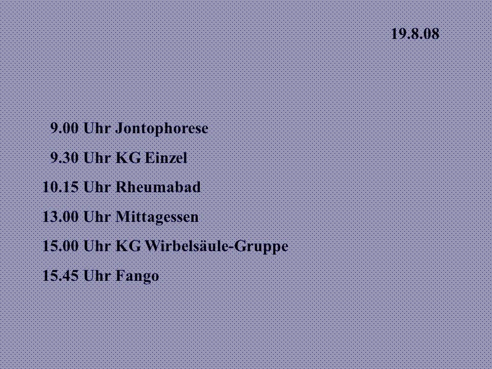 19.8.08 9.00 Uhr Jontophorese 9.30 Uhr KG Einzel 10.15 Uhr Rheumabad 13.00 Uhr Mittagessen 15.00 Uhr KG Wirbelsäule-Gruppe 15.45 Uhr Fango