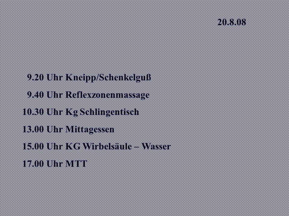 20.8.08 9.20 Uhr Kneipp/Schenkelguß 9.40 Uhr Reflexzonenmassage 10.30 Uhr Kg Schlingentisch 13.00 Uhr Mittagessen 15.00 Uhr KG Wirbelsäule – Wasser 17.00 Uhr MTT