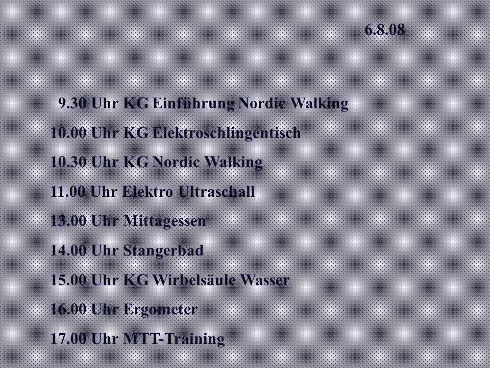 6.8.08 9.30 Uhr KG Einführung Nordic Walking 10.00 Uhr KG Elektroschlingentisch 10.30 Uhr KG Nordic Walking 11.00 Uhr Elektro Ultraschall 13.00 Uhr Mittagessen 14.00 Uhr Stangerbad 15.00 Uhr KG Wirbelsäule Wasser 16.00 Uhr Ergometer 17.00 Uhr MTT-Training