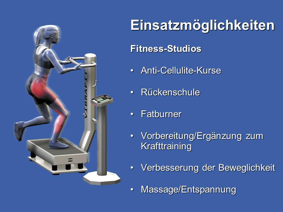 Einsatzmöglichkeiten Fitness-Studios Anti-Cellulite-KurseAnti-Cellulite-Kurse RückenschuleRückenschule FatburnerFatburner Vorbereitung/Ergänzung zum KrafttrainingVorbereitung/Ergänzung zum Krafttraining Verbesserung der BeweglichkeitVerbesserung der Beweglichkeit Massage/EntspannungMassage/Entspannung