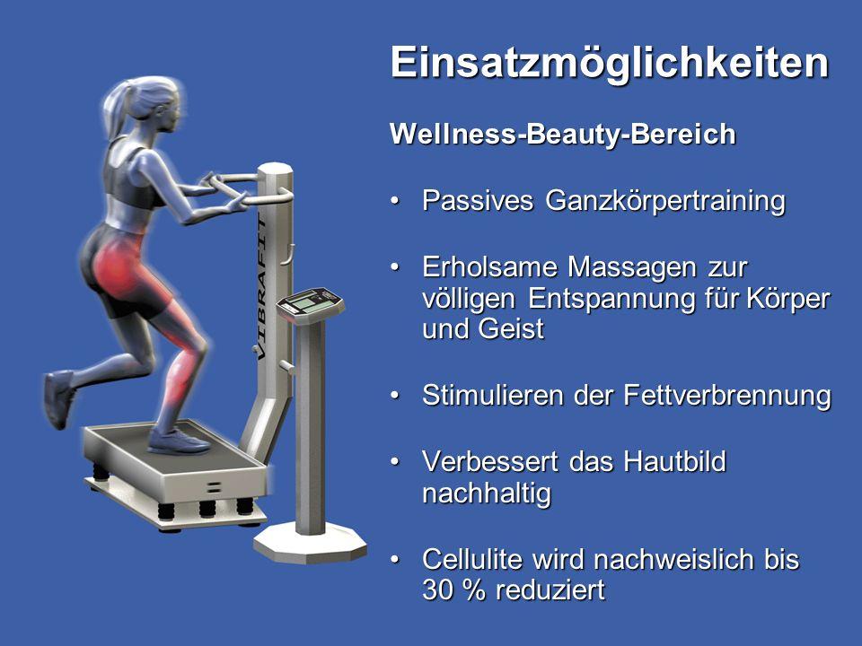 Einsatzmöglichkeiten Wellness-Beauty-Bereich Passives GanzkörpertrainingPassives Ganzkörpertraining Erholsame Massagen zur völligen Entspannung für Körper und GeistErholsame Massagen zur völligen Entspannung für Körper und Geist Stimulieren der FettverbrennungStimulieren der Fettverbrennung Verbessert das Hautbild nachhaltigVerbessert das Hautbild nachhaltig Cellulite wird nachweislich bis 30 % reduziertCellulite wird nachweislich bis 30 % reduziert
