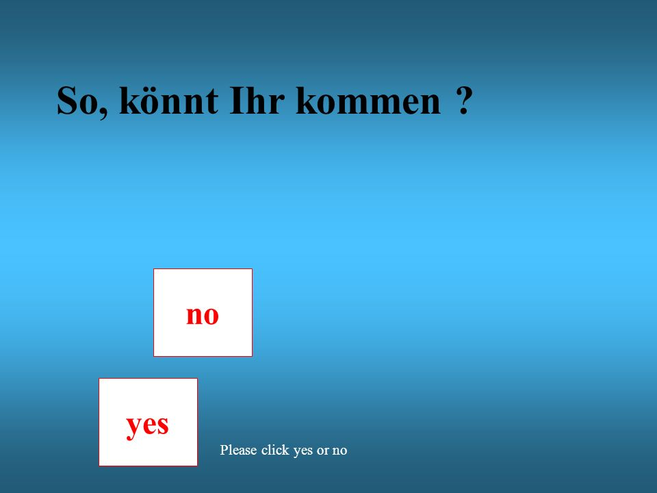 So, könnt Ihr kommen ? no yes Please click yes or no