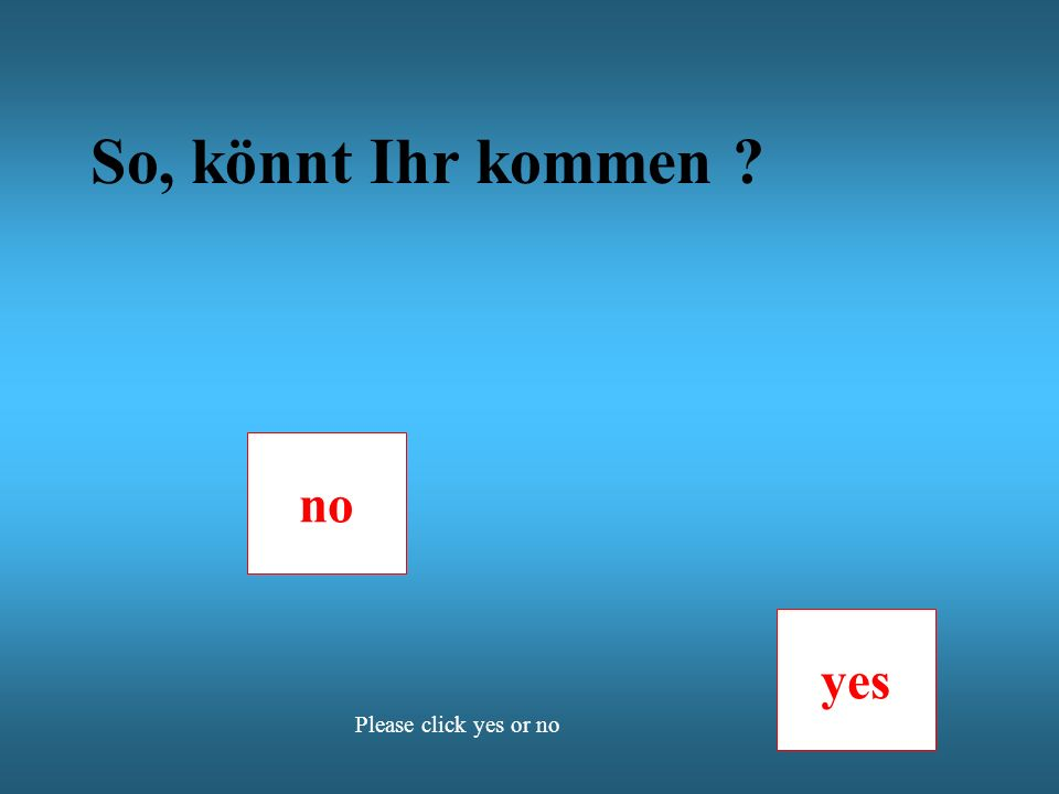 no yes Please click yes or no So, könnt Ihr kommen ?
