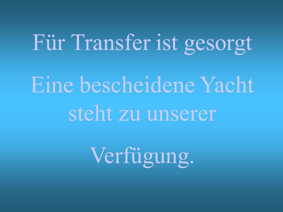 Für Transfer ist gesorgt Eine bescheidene Yacht steht zu unserer Verfügung.