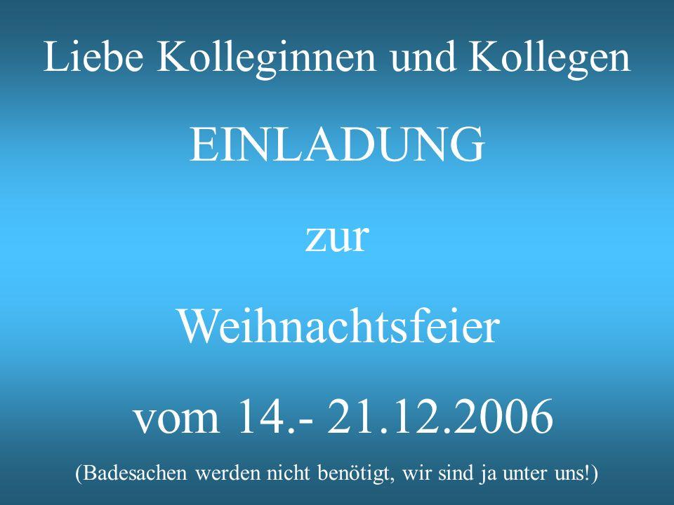 Liebe Kolleginnen und Kollegen EINLADUNG zur Weihnachtsfeier vom 14.- 21.12.2006 (Badesachen werden nicht benötigt, wir sind ja unter uns!)