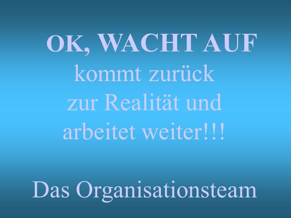 OK, WACHT AUF kommt zurück zur Realität und arbeitet weiter!!! Das Organisationsteam