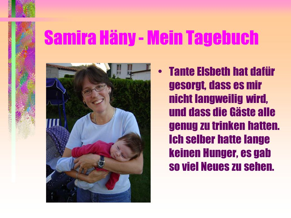 Samira Häny - Mein Tagebuch Tante Elsbeth hat dafür gesorgt, dass es mir nicht langweilig wird, und dass die Gäste alle genug zu trinken hatten.