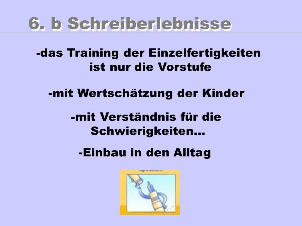6. b Schreiberlebnisse -mit Verständnis für die Schwierigkeiten… -Einbau in den Alltag -mit Wertschätzung der Kinder -das Training der Einzelfertigkei