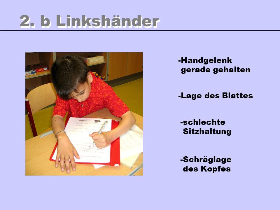 2. b Linkshänder -Handgelenk gerade gehalten -Lage des Blattes -schlechte Sitzhaltung -Schräglage des Kopfes