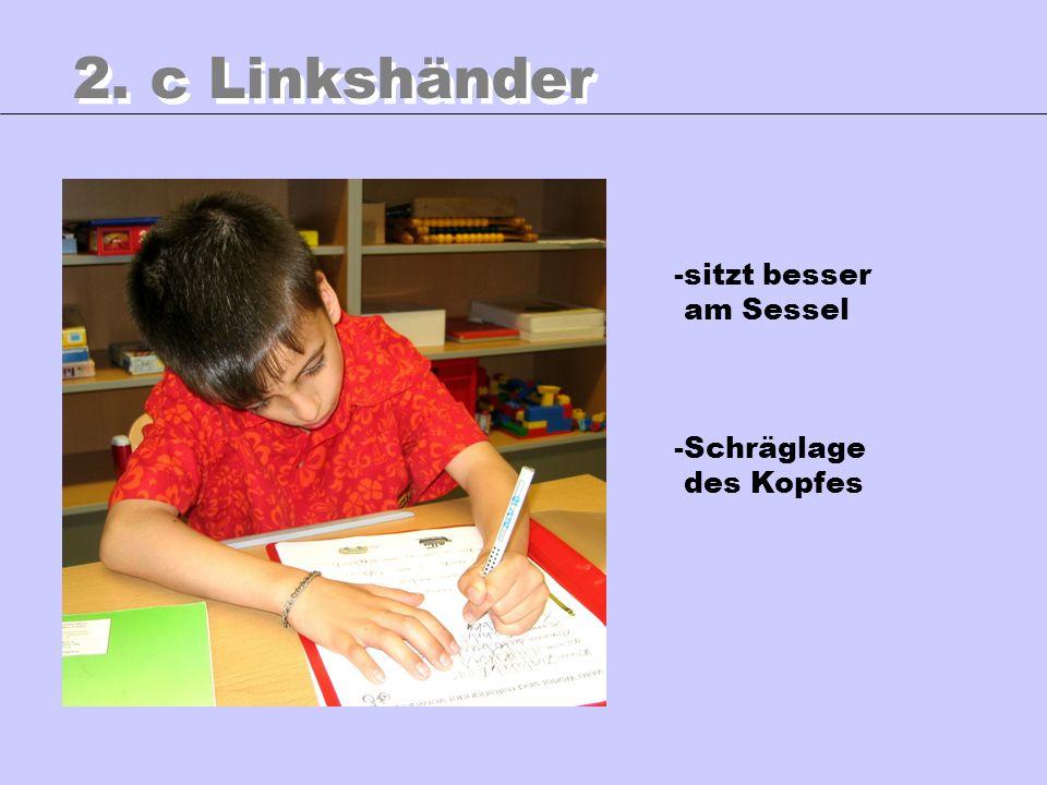 2. c Linkshänder -sitzt besser am Sessel -Schräglage des Kopfes