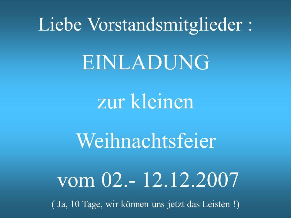 Liebe Vorstandsmitglieder : EINLADUNG zur kleinen Weihnachtsfeier vom 02.- 12.12.2007 ( Ja, 10 Tage, wir können uns jetzt das Leisten !)