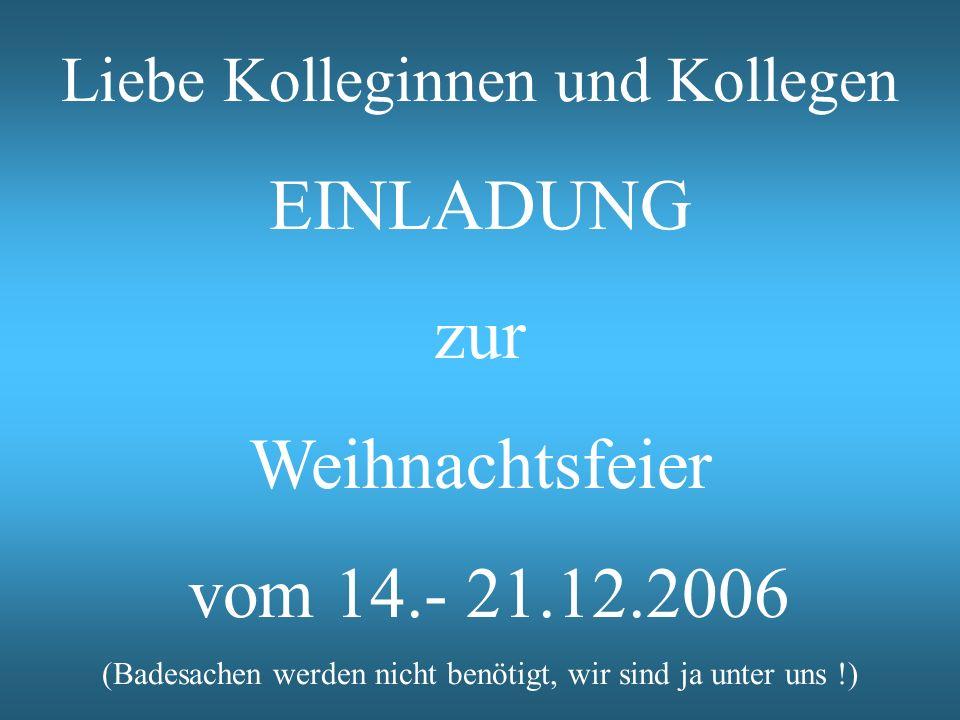 Liebe Kolleginnen und Kollegen EINLADUNG zur Weihnachtsfeier vom 14.- 21.12.2006 (Badesachen werden nicht benötigt, wir sind ja unter uns !)