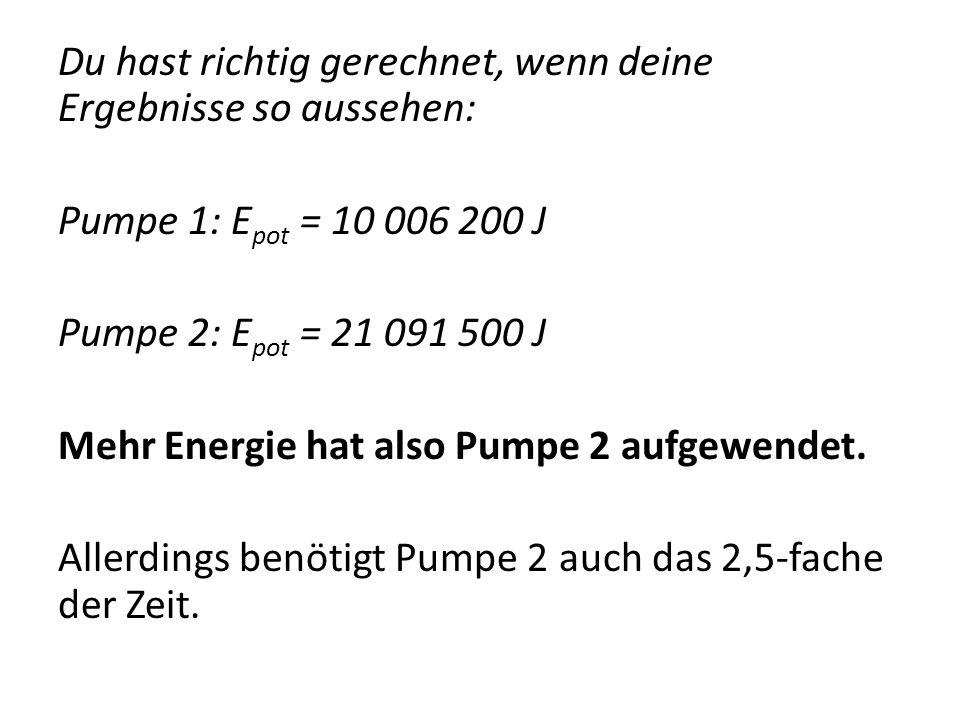 Du hast richtig gerechnet, wenn deine Ergebnisse so aussehen: Pumpe 1: E pot = 10 006 200 J Pumpe 2: E pot = 21 091 500 J Mehr Energie hat also Pumpe