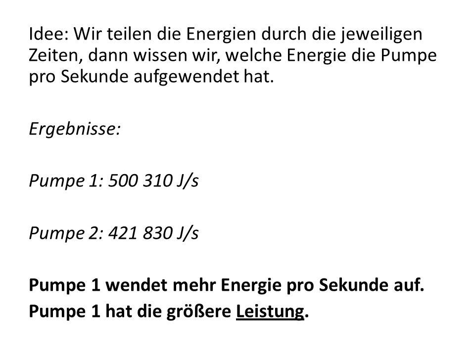 Idee: Wir teilen die Energien durch die jeweiligen Zeiten, dann wissen wir, welche Energie die Pumpe pro Sekunde aufgewendet hat. Ergebnisse: Pumpe 1: