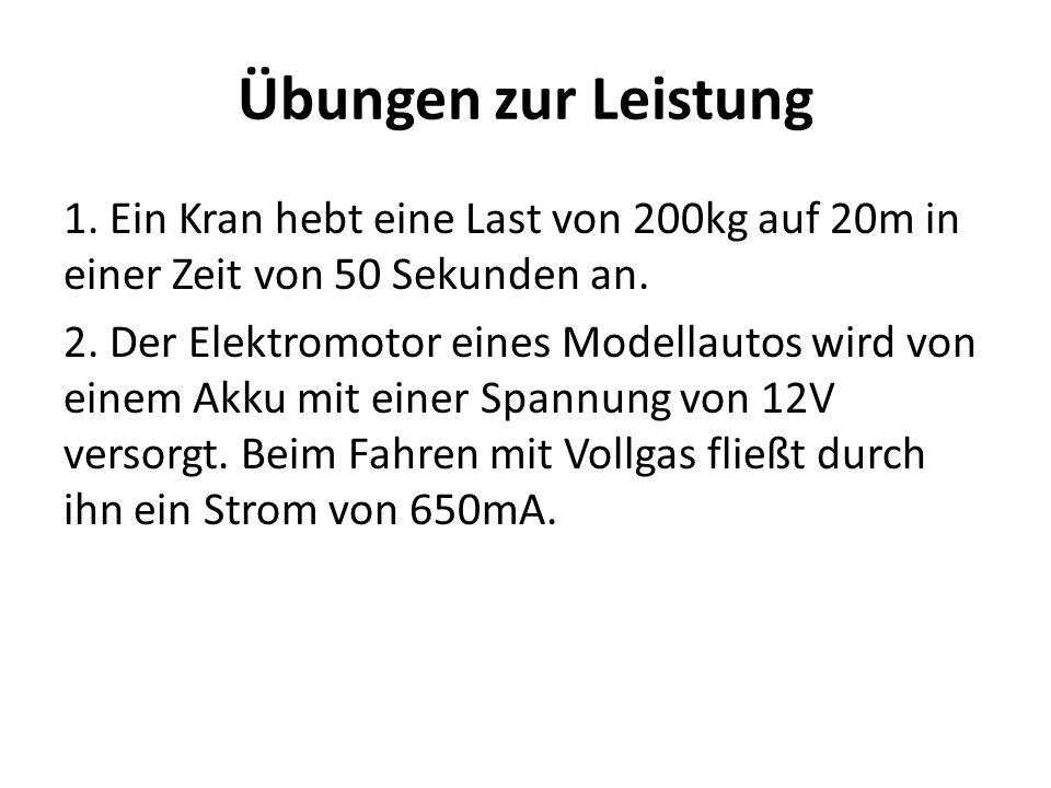 Übungen zur Leistung 1. Ein Kran hebt eine Last von 200kg auf 20m in einer Zeit von 50 Sekunden an. 2. Der Elektromotor eines Modellautos wird von ein