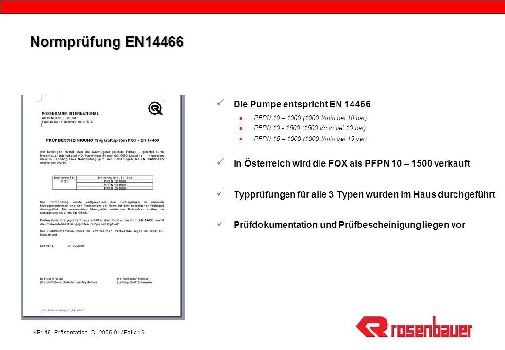 KR115_Präsentation_D_2005-01 / Folie 19 Normprüfung EN14466 Die Pumpe entspricht EN 14466 PFPN 10 – 1000 (1000 l/min bei 10 bar) PFPN 10 - 1500 (1500 l/min bei 10 bar) PFPN 15 – 1000 (1000 l/min bei 15 bar) In Österreich wird die FOX als PFPN 10 – 1500 verkauft Typprüfungen für alle 3 Typen wurden im Haus durchgeführt Prüfdokumentation und Prüfbescheinigung liegen vor