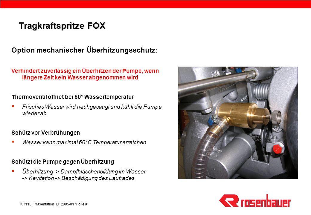 KR115_Präsentation_D_2005-01 / Folie 8 Tragkraftspritze FOX Option mechanischer Überhitzungsschutz: Verhindert zuverlässig ein Überhitzen der Pumpe, wenn längere Zeit kein Wasser abgenommen wird Thermoventil öffnet bei 60° Wassertemperatur Frisches Wasser wird nachgesaugt und kühlt die Pumpe wieder ab Schütz vor Verbrühungen Wasser kann maximal 60°C Temperatur erreichen Schützt die Pumpe gegen Überhitzung Überhitzung -> Dampfbläschenbildung im Wasser -> Kavitation -> Beschädigung des Laufrades