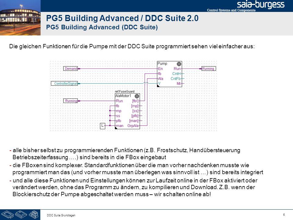 6 DDC Suite Grundlagen PG5 Building Advanced / DDC Suite 2.0 PG5 Building Advanced (DDC Suite) Die gleichen Funktionen für die Pumpe mit der DDC Suite programmiert sehen viel einfacher aus: - alle bisher selbst zu programmierenden Funktionen (z.B.