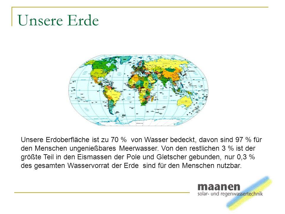 Unsere Erde Unsere Erdoberfläche ist zu 70 % von Wasser bedeckt, davon sind 97 % für den Menschen ungenießbares Meerwasser. Von den restlichen 3 % ist