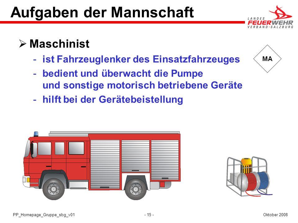- 15 -Oktober 2008PP_Homepage_Gruppe_sbg_v01 MA Aufgaben der Mannschaft Maschinist ist Fahrzeuglenker des Einsatzfahrzeuges bedient und überwacht di