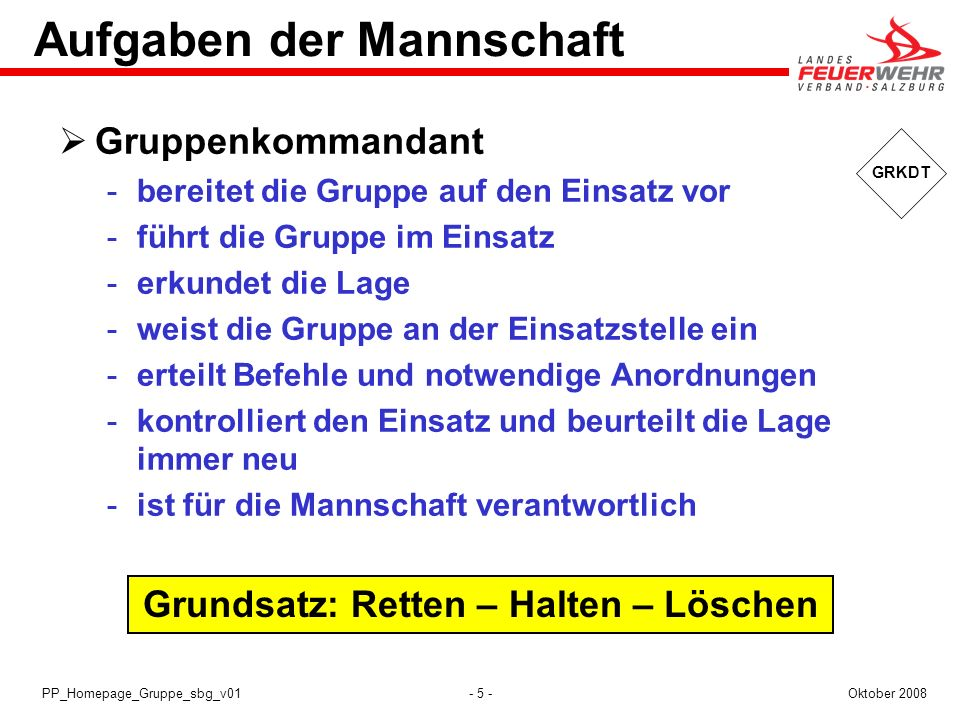 - 5 -Oktober 2008PP_Homepage_Gruppe_sbg_v01 Grundsatz: Retten – Halten – Löschen GRKDT Aufgaben der Mannschaft Gruppenkommandant bereitet die Gruppe