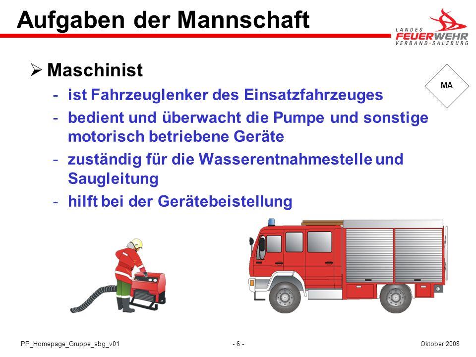 - 6 -Oktober 2008PP_Homepage_Gruppe_sbg_v01 MA Aufgaben der Mannschaft Maschinist ist Fahrzeuglenker des Einsatzfahrzeuges bedient und überwacht die