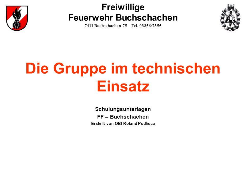 Schulungsunterlagen FF – Buchschachen Erstellt von OBI Roland Podlisca Die Gruppe im technischen Einsatz Freiwillige Feuerwehr Buchschachen 7411 Buchs