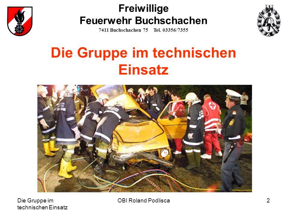 Die Gruppe im technischen Einsatz OBI Roland Podlisca3 Gliederung der Mannschaft TLF MA RTRF STRF GTRM ME RTRM STRM GTRF GRKDT RettungstruppSicherungstrupp Freiwillige Feuerwehr Buchschachen 7411 Buchschachen 75 Tel.