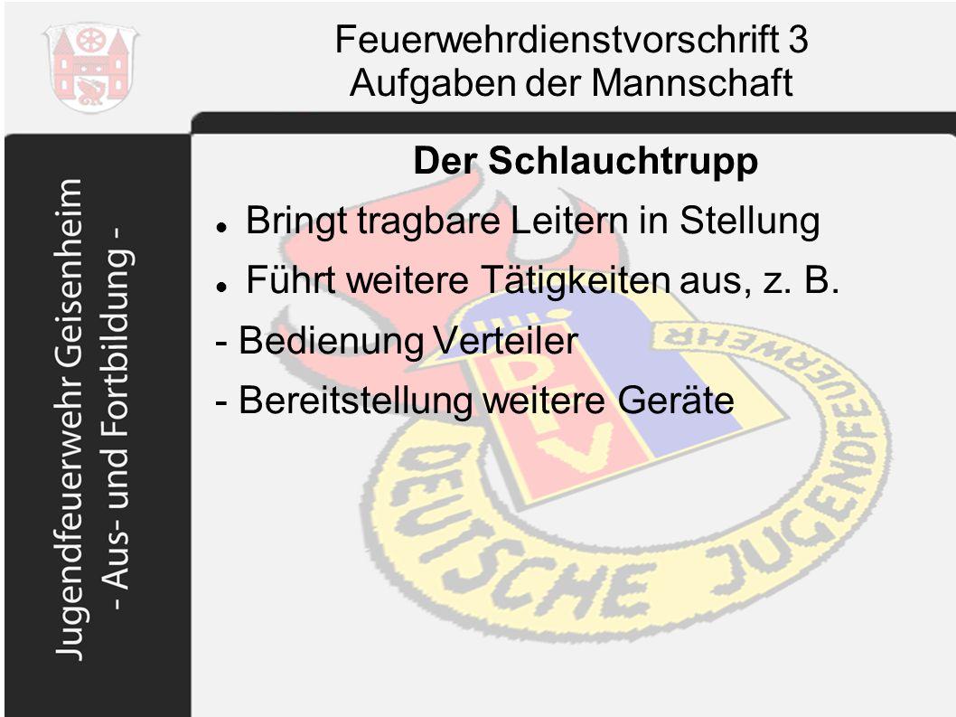 Feuerwehrdienstvorschrift 3 Aufgaben der Mannschaft Der Schlauchtrupp Bringt tragbare Leitern in Stellung Führt weitere Tätigkeiten aus, z. B. - Bedie