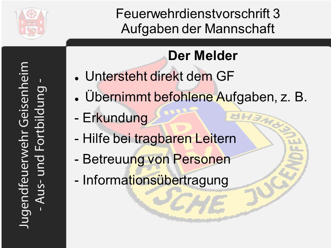 Feuerwehrdienstvorschrift 3 Aufgaben der Mannschaft Der Melder Untersteht direkt dem GF Übernimmt befohlene Aufgaben, z. B. - Erkundung - Hilfe bei tr