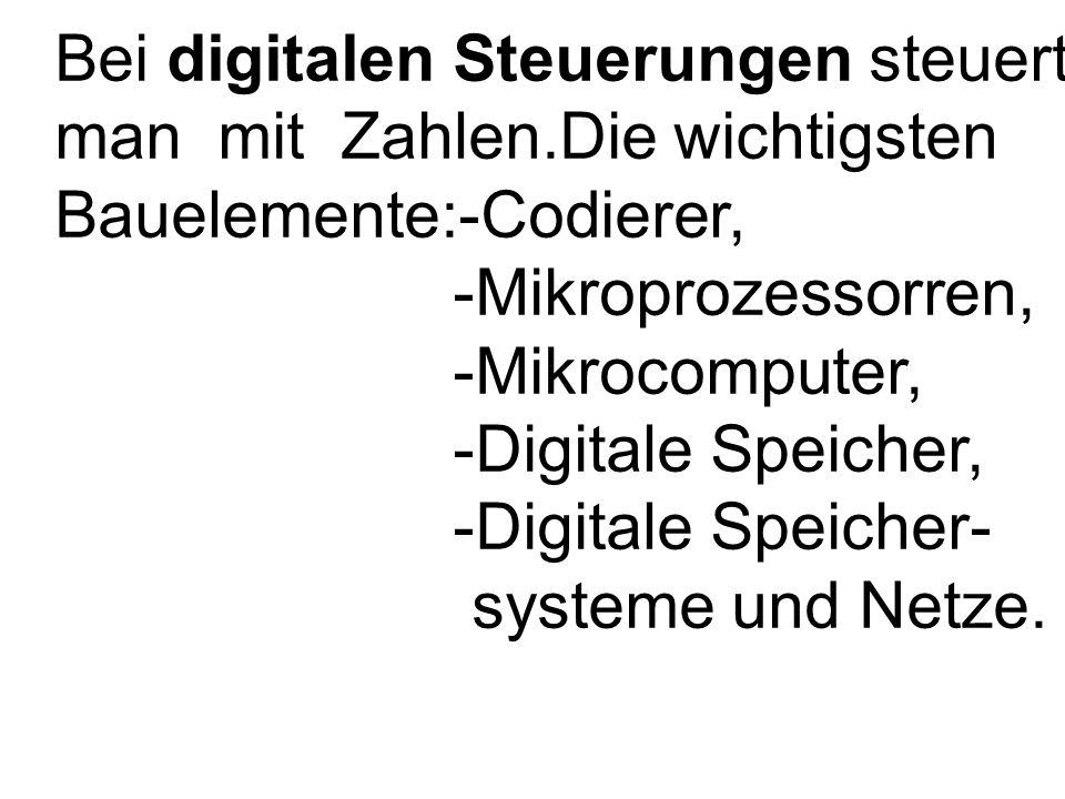 Bei digitalen Steuerungen steuert man mit Zahlen.Die wichtigsten Bauelemente:-Codierer, -Mikroprozessorren, -Mikrocomputer, -Digitale Speicher, -Digitale Speicher- systeme und Netze.